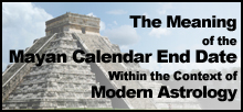 The Meaning of the Mayan Calendar End Date Within the Context of Modern Astrology by William Stickevers